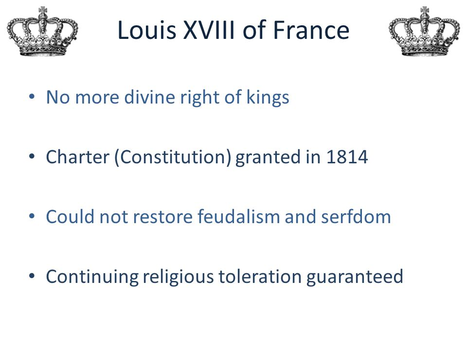 Louis XVIII of France No more divine right of kings Charter (Constitution) granted in 1814 Could not restore feudalism and serfdom Continuing religiou