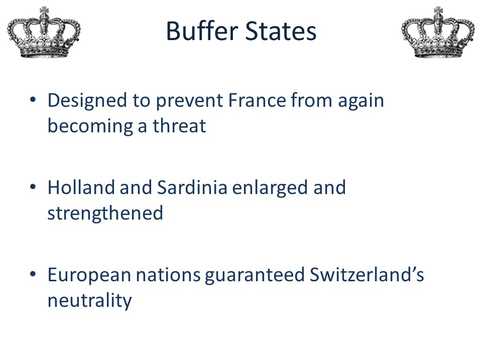 Buffer States Designed to prevent France from again becoming a threat Holland and Sardinia enlarged and strengthened European nations guaranteed Switz