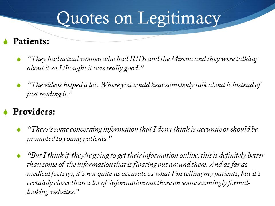 Quotes on Legitimacy  Patients:  They had actual women who had IUDs and the Mirena and they were talking about it so I thought it was really good.  The videos helped a lot.