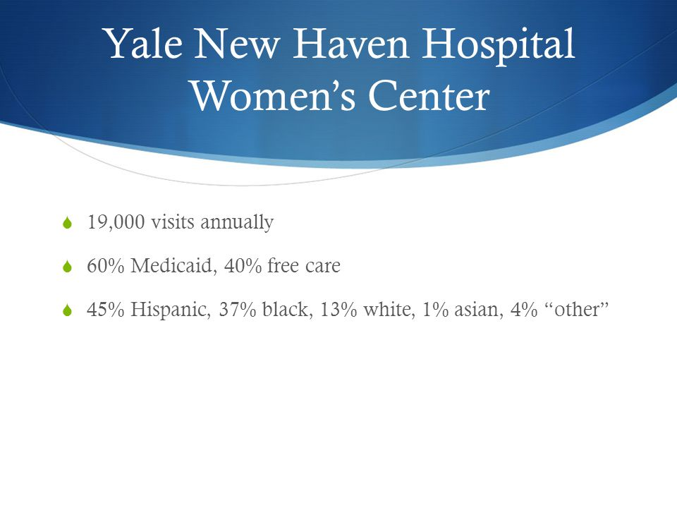 Yale New Haven Hospital Women's Center  19,000 visits annually  60% Medicaid, 40% free care  45% Hispanic, 37% black, 13% white, 1% asian, 4% other