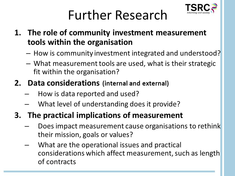 Further Research 1.The role of community investment measurement tools within the organisation – How is community investment integrated and understood.