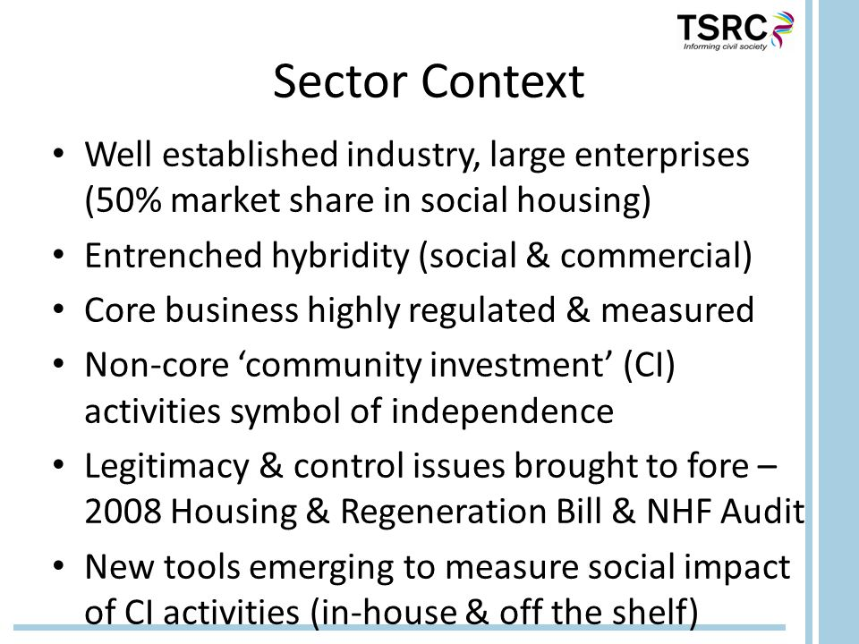 Sector Context Well established industry, large enterprises (50% market share in social housing) Entrenched hybridity (social & commercial) Core business highly regulated & measured Non-core 'community investment' (CI) activities symbol of independence Legitimacy & control issues brought to fore – 2008 Housing & Regeneration Bill & NHF Audit New tools emerging to measure social impact of CI activities (in-house & off the shelf)