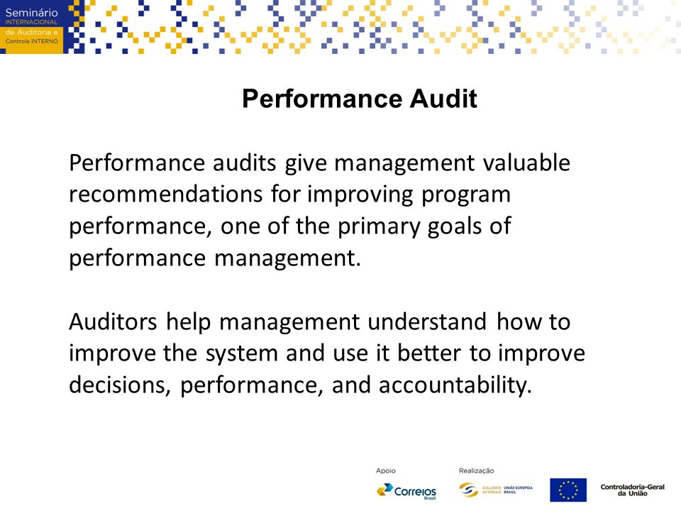 Performance Audit Performance audits give management valuable recommendations for improving program performance, one of the primary goals of performance management.
