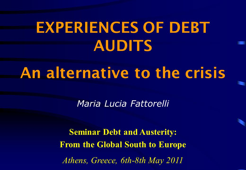 EXPERIENCES OF DEBT AUDITS An alternative to the crisis Maria Lucia Fattorelli Seminar Debt and Austerity: From the Global South to Europe Athens, Greece, 6th-8th May 2011