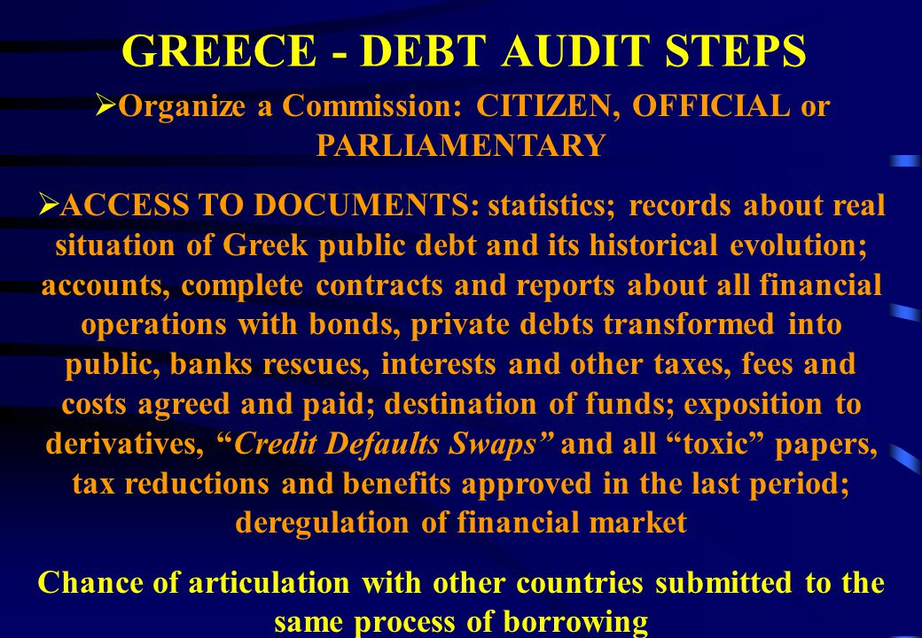 GREECE - DEBT AUDIT STEPS  Organize a Commission: CITIZEN, OFFICIAL or PARLIAMENTARY  ACCESS TO DOCUMENTS: statistics; records about real situation of Greek public debt and its historical evolution; accounts, complete contracts and reports about all financial operations with bonds, private debts transformed into public, banks rescues, interests and other taxes, fees and costs agreed and paid; destination of funds; exposition to derivatives, Credit Defaults Swaps and all toxic papers, tax reductions and benefits approved in the last period; deregulation of financial market Chance of articulation with other countries submitted to the same process of borrowing