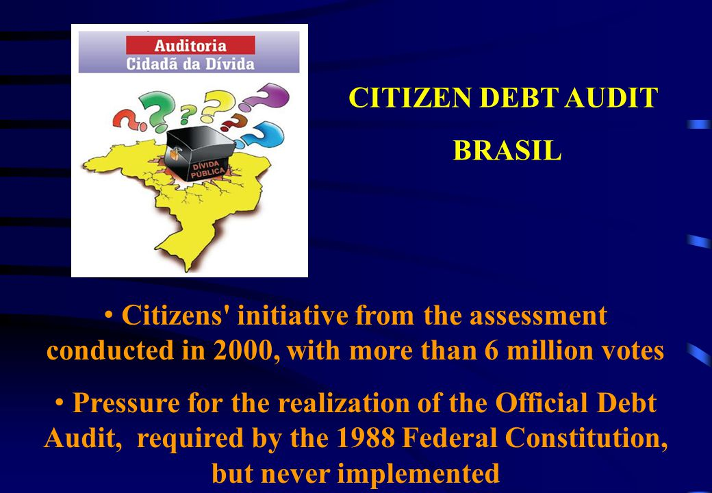 CITIZEN DEBT AUDIT-BRAZIL KEY INITIATIVES: I - Historic Debt Rescue: Studies, Documents, Congress Reports II - Support for Current Events Analysis of National Budget and fight against the privilege of debt III - Compilation of Legal Arguments – Law Suit of Lawyers in STF IV – Main Political Results CAIC in Ecuador CPI in Brazilian Parliament V – National Mobilization linking organizations or workers, students and other popular associations VI - International Connection: Countries and Organizations LATINDADD, CADTM, JS, UNCTAD VI I- Popular Publications, participation on national and international events, book, video, studies, website: www.divida-auditoriacidada.org.br