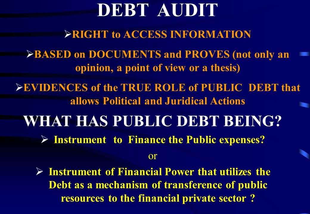 DEBT AUDIT  RIGHT to ACCESS INFORMATION  BASED on DOCUMENTS and PROVES (not only an opinion, a point of view or a thesis)  EVIDENCES of the TRUE ROLE of PUBLIC DEBT that allows Political and Juridical Actions WHAT HAS PUBLIC DEBT BEING.