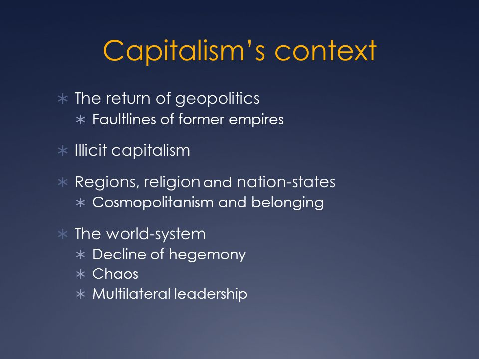 Capitalism's context  The return of geopolitics  Faultlines of former empires  Illicit capitalism  Regions, religion and nation-states  Cosmopolitanism and belonging  The world-system  Decline of hegemony  Chaos  Multilateral leadership