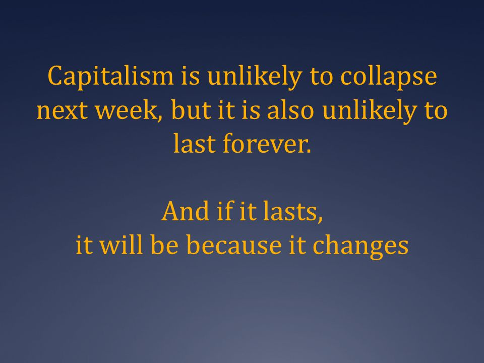 Capitalism is unlikely to collapse next week, but it is also unlikely to last forever.