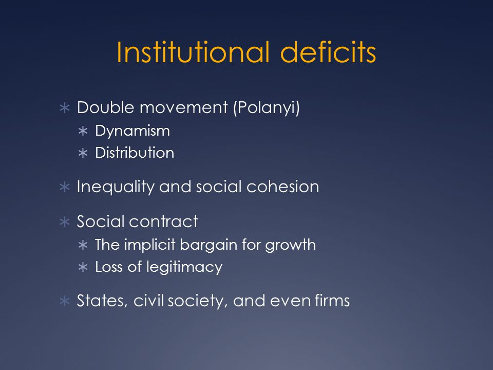 Institutional deficits  Double movement (Polanyi)  Dynamism  Distribution  Inequality and social cohesion  Social contract  The implicit bargain for growth  Loss of legitimacy  States, civil society, and even firms