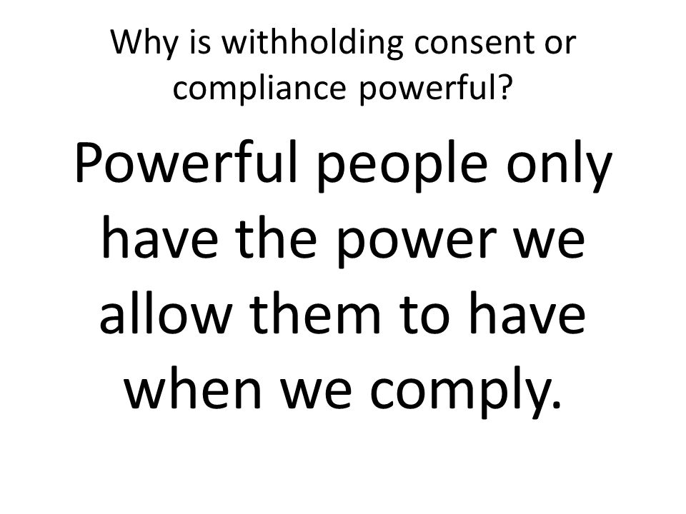 Why is withholding consent or compliance powerful.