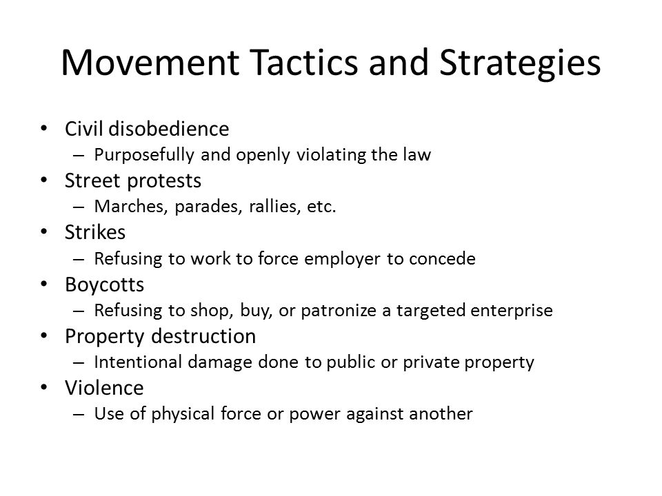 Movement Tactics and Strategies Civil disobedience – Purposefully and openly violating the law Street protests – Marches, parades, rallies, etc.