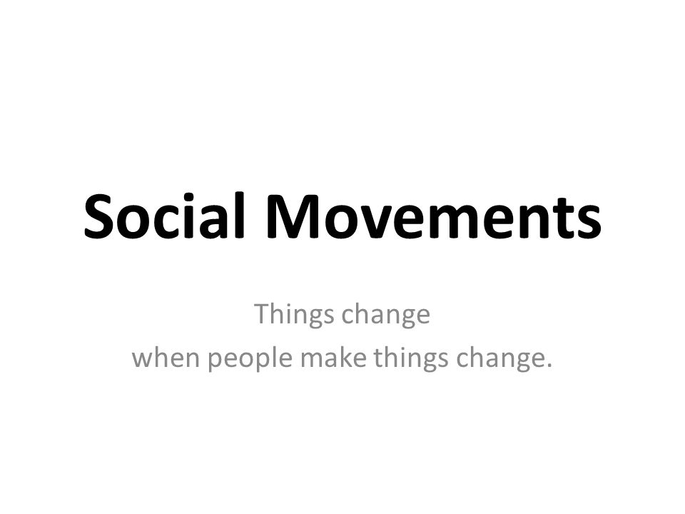 Social Movements Things change when people make things change.