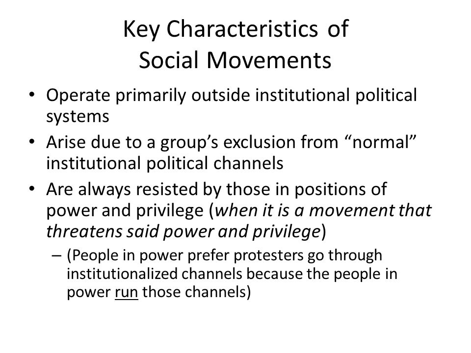 Key Characteristics of Social Movements Operate primarily outside institutional political systems Arise due to a group's exclusion from normal institutional political channels Are always resisted by those in positions of power and privilege (when it is a movement that threatens said power and privilege) – (People in power prefer protesters go through institutionalized channels because the people in power run those channels)