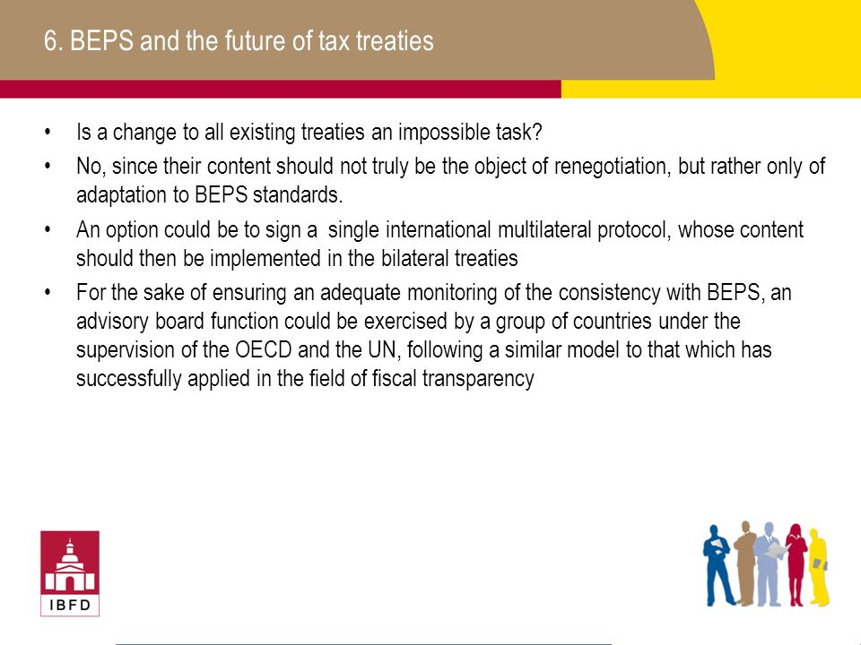 6. BEPS and the future of tax treaties Is a change to all existing treaties an impossible task? No, since their content should not truly be the object