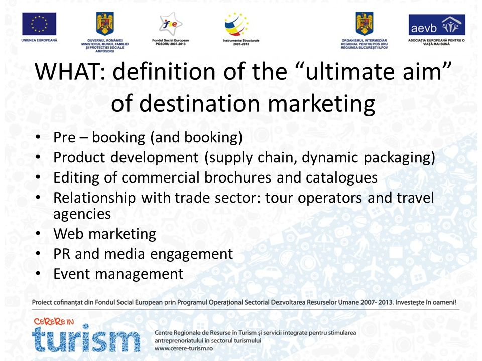 """WHAT: definition of the """"ultimate aim"""" of destination marketing Pre – booking (and booking) Product development (supply chain, dynamic packaging) Edit"""