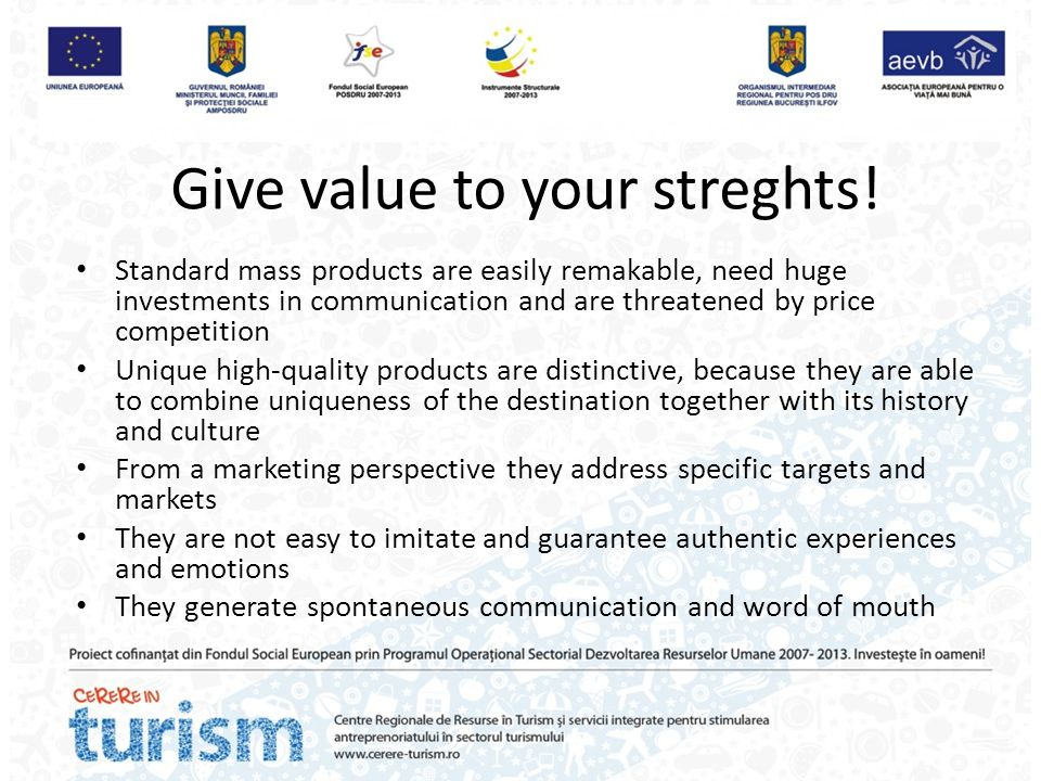 Give value to your streghts! Standard mass products are easily remakable, need huge investments in communication and are threatened by price competiti