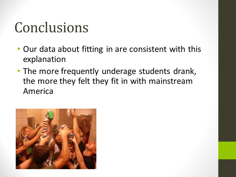 Our data about fitting in are consistent with this explanation The more frequently underage students drank, the more they felt they fit in with mainstream America Conclusions