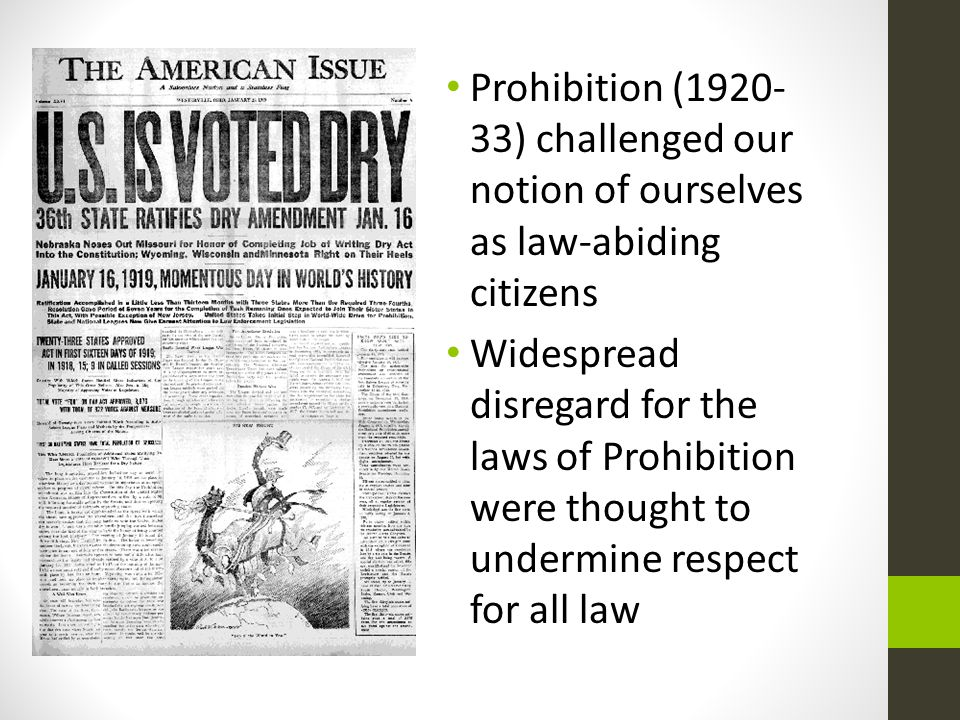 Prohibition (1920- 33) challenged our notion of ourselves as law-abiding citizens Widespread disregard for the laws of Prohibition were thought to undermine respect for all law