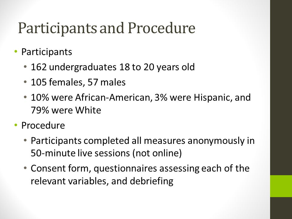 Participants and Procedure Participants 162 undergraduates 18 to 20 years old 105 females, 57 males 10% were African-American, 3% were Hispanic, and 79% were White Procedure Participants completed all measures anonymously in 50-minute live sessions (not online) Consent form, questionnaires assessing each of the relevant variables, and debriefing