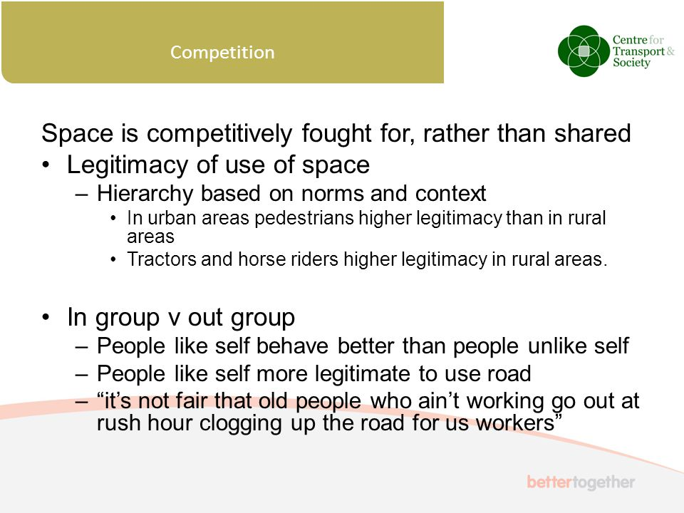 Space is competitively fought for, rather than shared Legitimacy of use of space –Hierarchy based on norms and context In urban areas pedestrians higher legitimacy than in rural areas Tractors and horse riders higher legitimacy in rural areas.