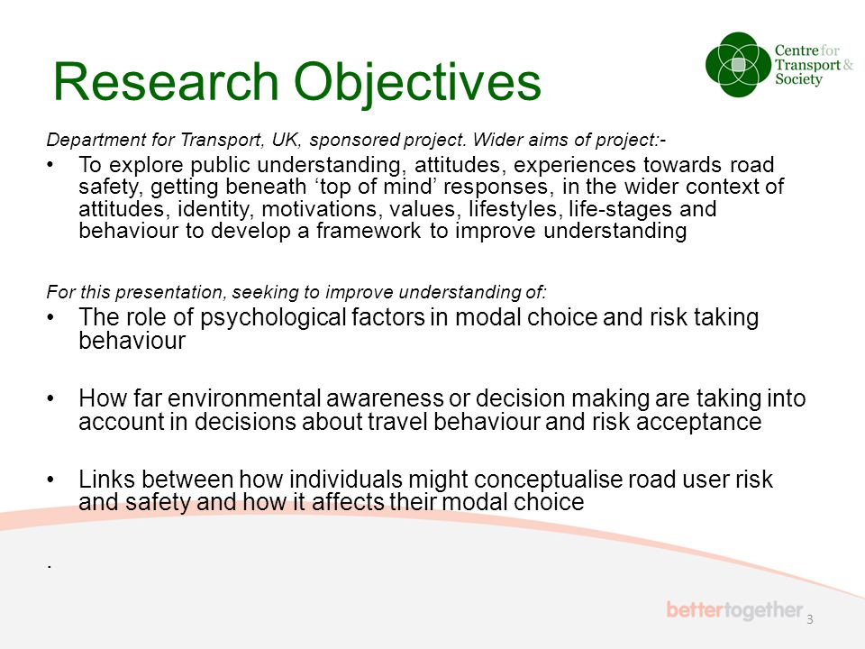 Research Objectives Department for Transport, UK, sponsored project. Wider aims of project:- To explore public understanding, attitudes, experiences t