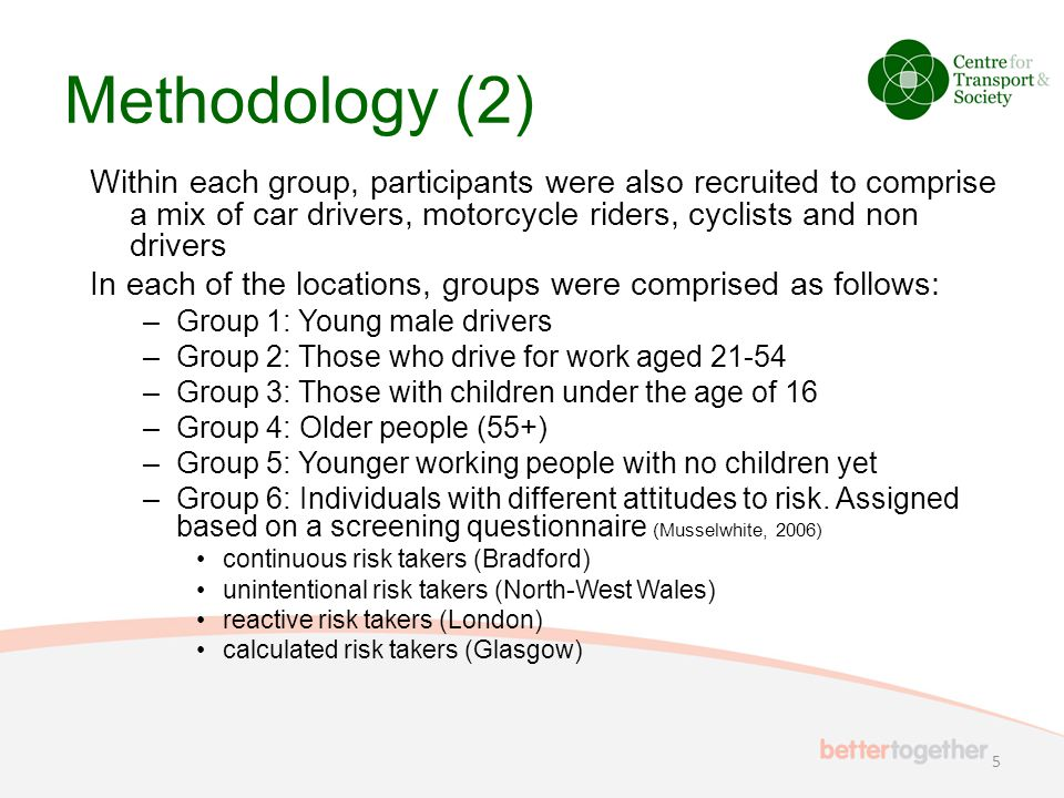 Methodology (2) Within each group, participants were also recruited to comprise a mix of car drivers, motorcycle riders, cyclists and non drivers In each of the locations, groups were comprised as follows: –Group 1: Young male drivers –Group 2: Those who drive for work aged 21-54 –Group 3: Those with children under the age of 16 –Group 4: Older people (55+) –Group 5: Younger working people with no children yet –Group 6: Individuals with different attitudes to risk.