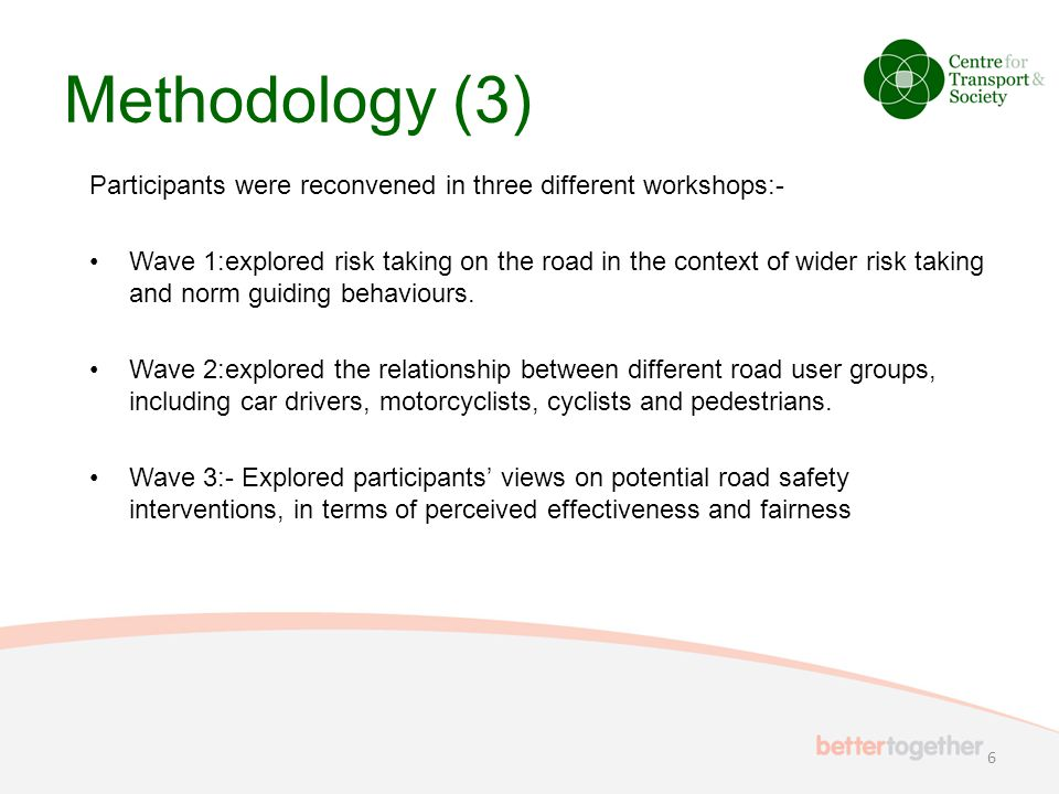 Methodology (3) Participants were reconvened in three different workshops:- Wave 1:explored risk taking on the road in the context of wider risk taking and norm guiding behaviours.