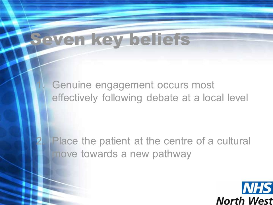 Seven key beliefs 1.Genuine engagement occurs most effectively following debate at a local level 2.Place the patient at the centre of a cultural move towards a new pathway