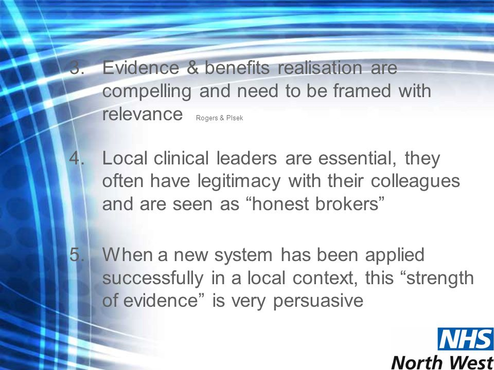 3.Evidence & benefits realisation are compelling and need to be framed with relevance Rogers & Plsek 4.Local clinical leaders are essential, they often have legitimacy with their colleagues and are seen as honest brokers 5.When a new system has been applied successfully in a local context, this strength of evidence is very persuasive