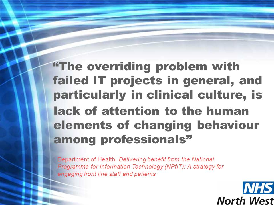 The overriding problem with failed IT projects in general, and particularly in clinical culture, is Department of Health.