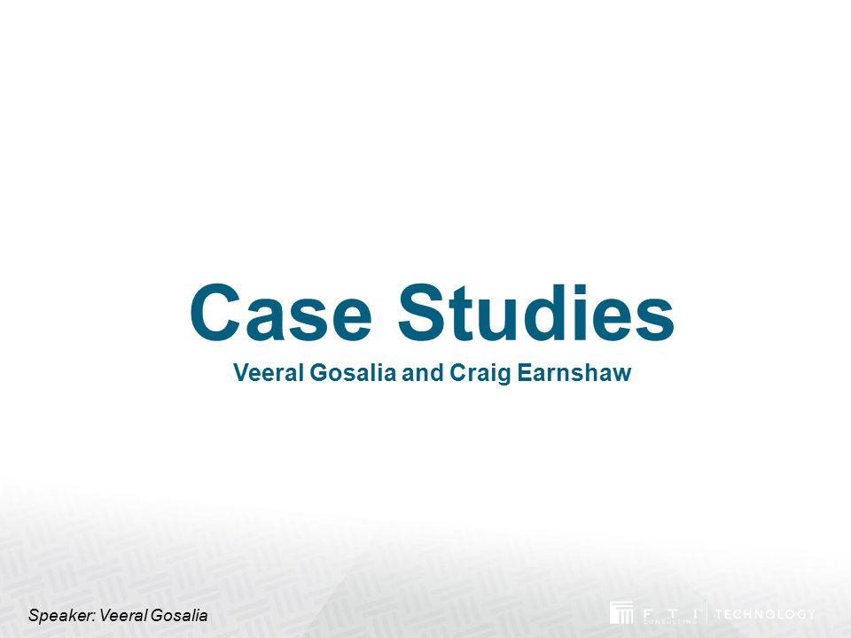 Case Studies Veeral Gosalia and Craig Earnshaw Speaker: Veeral Gosalia