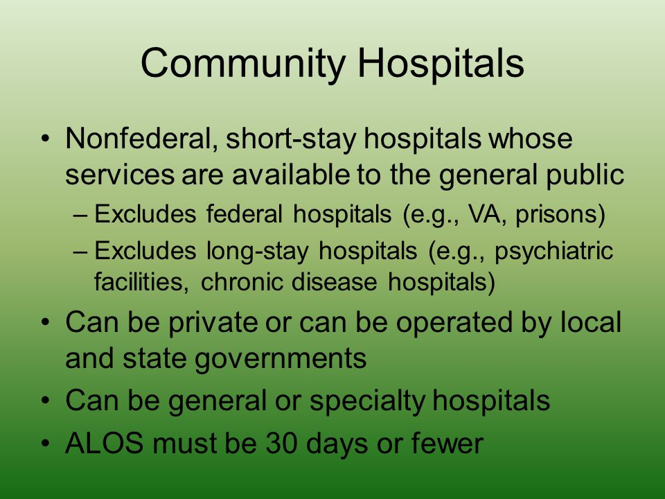 Community Hospitals Nonfederal, short-stay hospitals whose services are available to the general public –Excludes federal hospitals (e.g., VA, prisons
