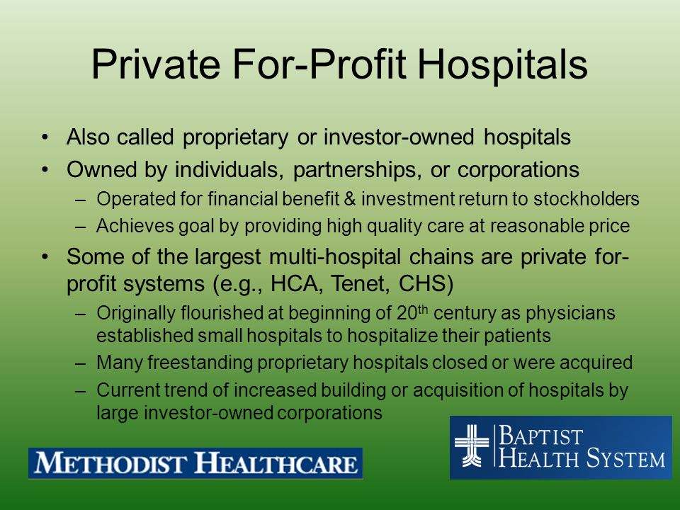 Private For-Profit Hospitals Also called proprietary or investor-owned hospitals Owned by individuals, partnerships, or corporations –Operated for fin