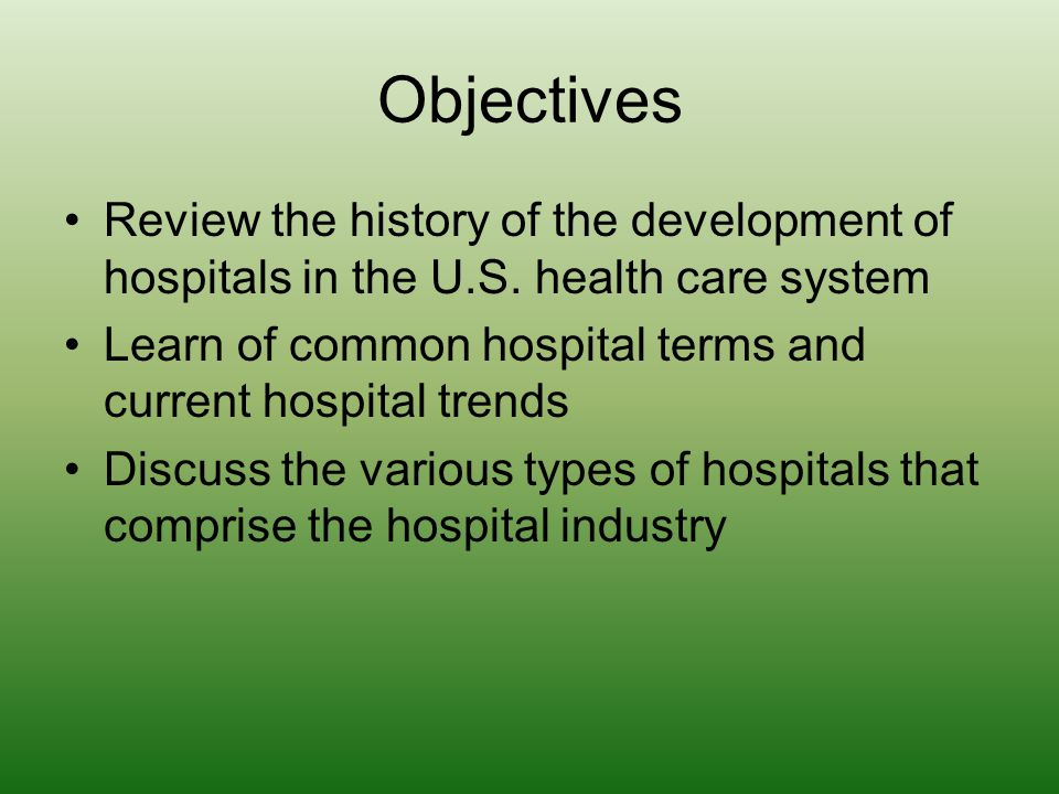 Objectives Review the history of the development of hospitals in the U.S. health care system Learn of common hospital terms and current hospital trend