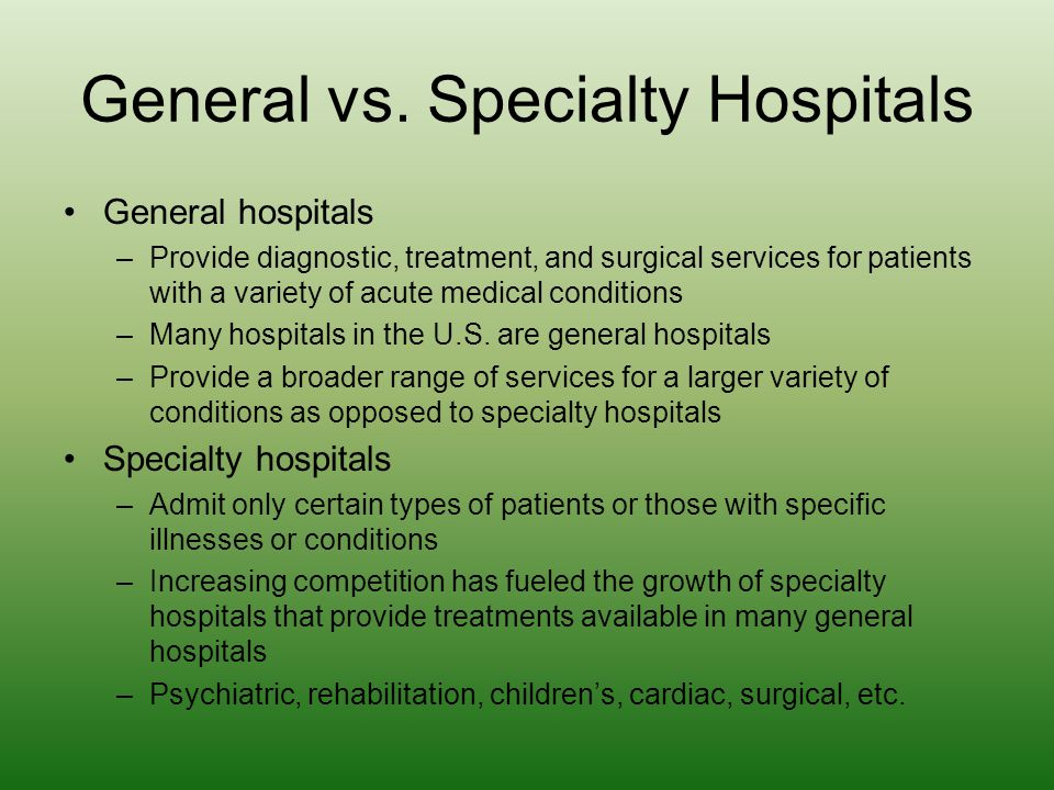 General vs. Specialty Hospitals General hospitals –Provide diagnostic, treatment, and surgical services for patients with a variety of acute medical c