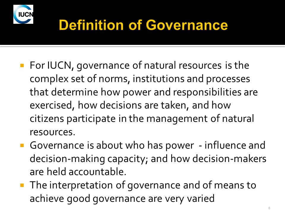 6  For IUCN, governance of natural resources is the complex set of norms, institutions and processes that determine how power and responsibilities are exercised, how decisions are taken, and how citizens participate in the management of natural resources.