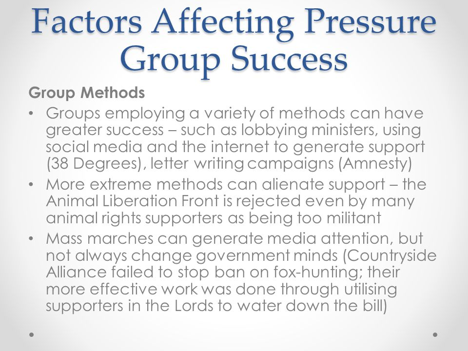 Factors Affecting Pressure Group Success Group Methods Groups employing a variety of methods can have greater success – such as lobbying ministers, using social media and the internet to generate support (38 Degrees), letter writing campaigns (Amnesty) More extreme methods can alienate support – the Animal Liberation Front is rejected even by many animal rights supporters as being too militant Mass marches can generate media attention, but not always change government minds (Countryside Alliance failed to stop ban on fox-hunting; their more effective work was done through utilising supporters in the Lords to water down the bill)
