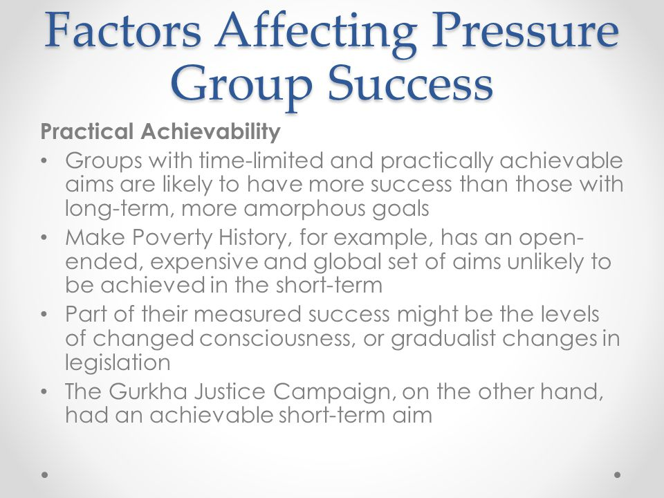 Factors Affecting Pressure Group Success Practical Achievability Groups with time-limited and practically achievable aims are likely to have more success than those with long-term, more amorphous goals Make Poverty History, for example, has an open- ended, expensive and global set of aims unlikely to be achieved in the short-term Part of their measured success might be the levels of changed consciousness, or gradualist changes in legislation The Gurkha Justice Campaign, on the other hand, had an achievable short-term aim