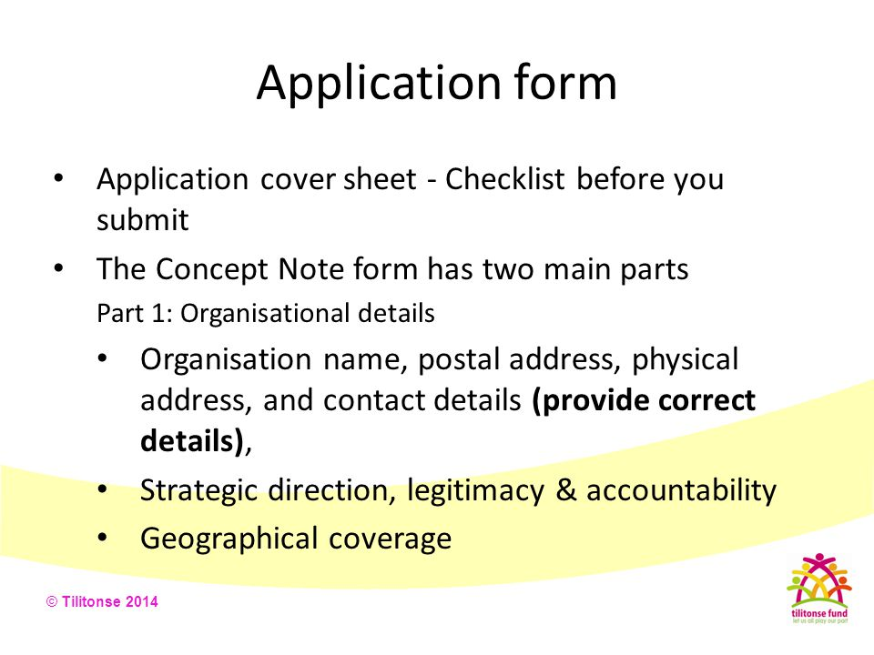 © Tilitonse 2014 Application form Application cover sheet - Checklist before you submit The Concept Note form has two main parts Part 1: Organisationa