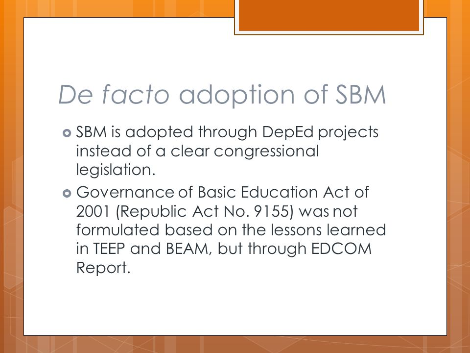 De facto adoption of SBM  SBM is adopted through DepEd projects instead of a clear congressional legislation.