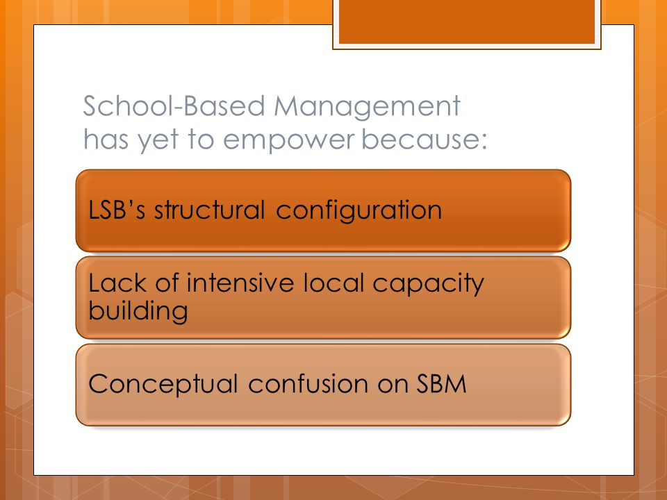 School-Based Management has yet to empower because: LSB's structural configuration Lack of intensive local capacity building Conceptual confusion on SBM
