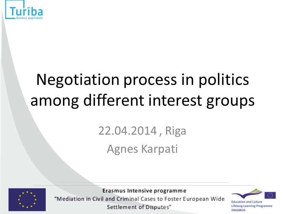 Negotiation process in politics among different interest groups 22.04.2014, Riga Agnes Karpati