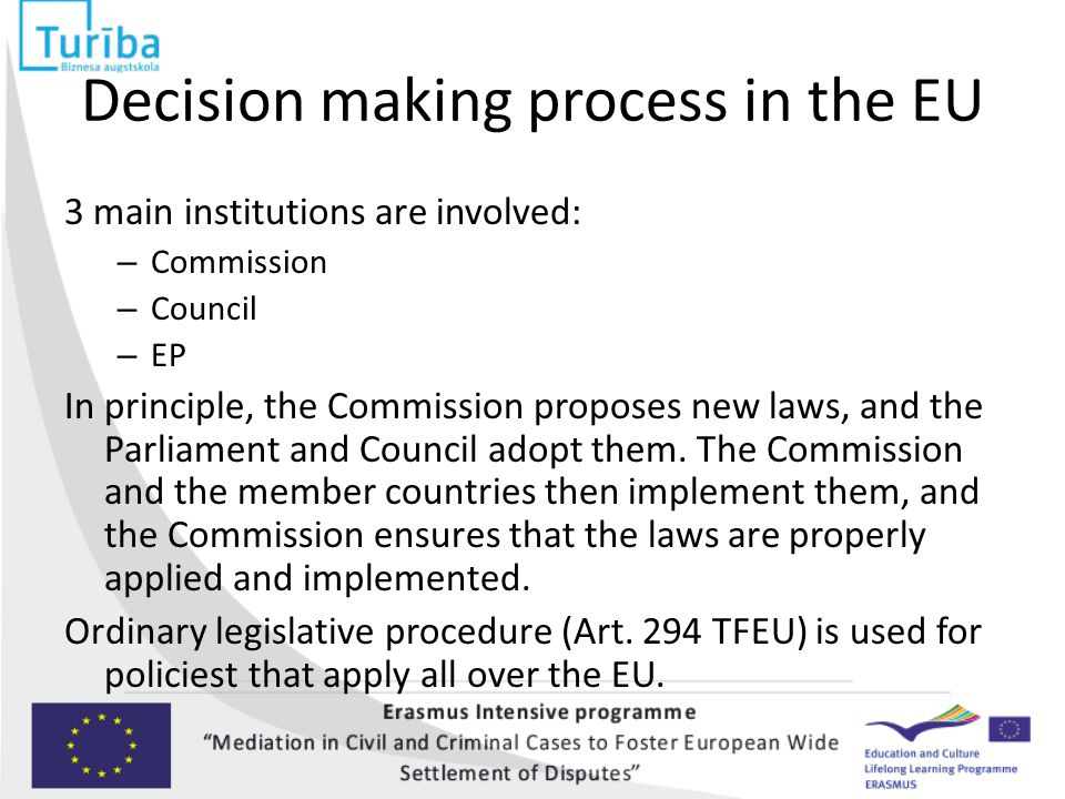 Decision making process in the EU 3 main institutions are involved: – Commission – Council – EP In principle, the Commission proposes new laws, and th