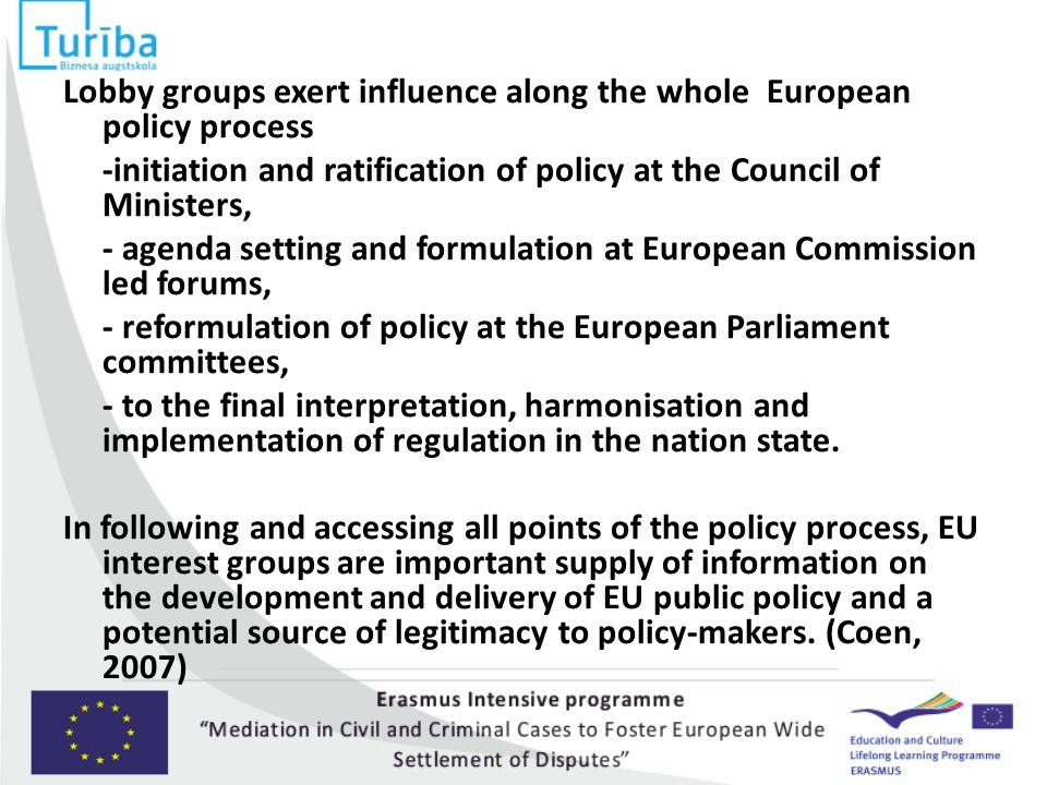 Lobby groups exert influence along the whole European policy process -initiation and ratification of policy at the Council of Ministers, - agenda setting and formulation at European Commission led forums, - reformulation of policy at the European Parliament committees, - to the final interpretation, harmonisation and implementation of regulation in the nation state.