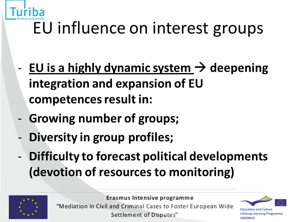 EU influence on interest groups -EU is a highly dynamic system  deepening integration and expansion of EU competences result in: -Growing number of g
