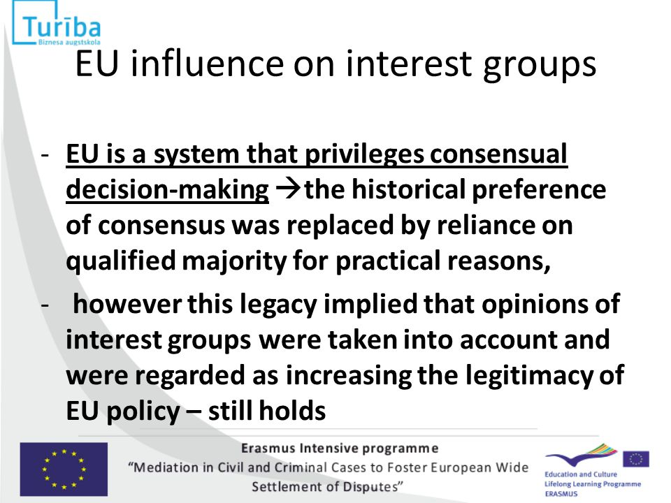 EU influence on interest groups -EU is a system that privileges consensual decision-making  the historical preference of consensus was replaced by reliance on qualified majority for practical reasons, - however this legacy implied that opinions of interest groups were taken into account and were regarded as increasing the legitimacy of EU policy – still holds