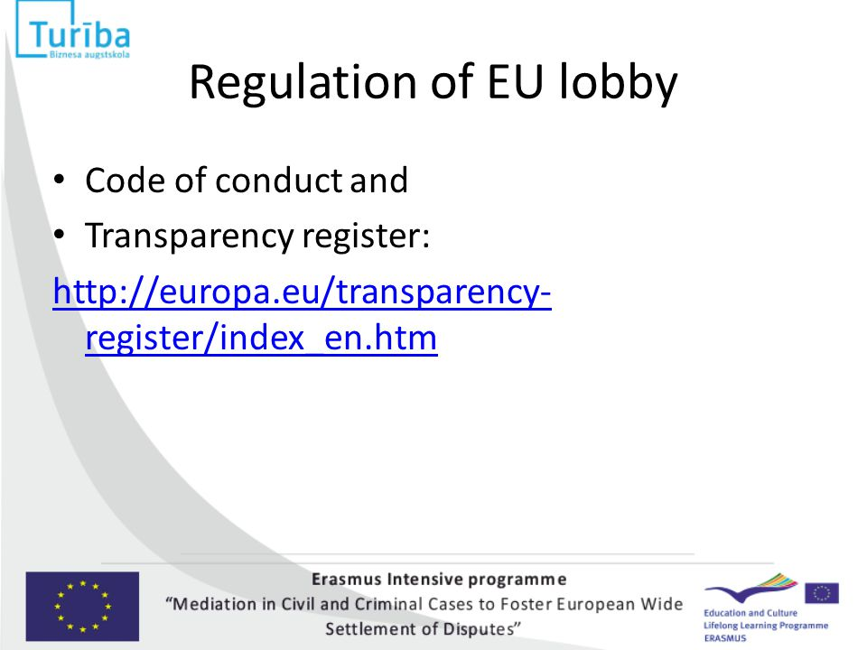 Regulation of EU lobby Code of conduct and Transparency register: http://europa.eu/transparency- register/index_en.htm