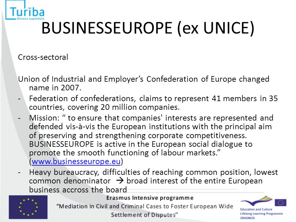 BUSINESSEUROPE (ex UNICE) Cross-sectoral Union of Industrial and Employer's Confederation of Europe changed name in 2007. -Federation of confederation