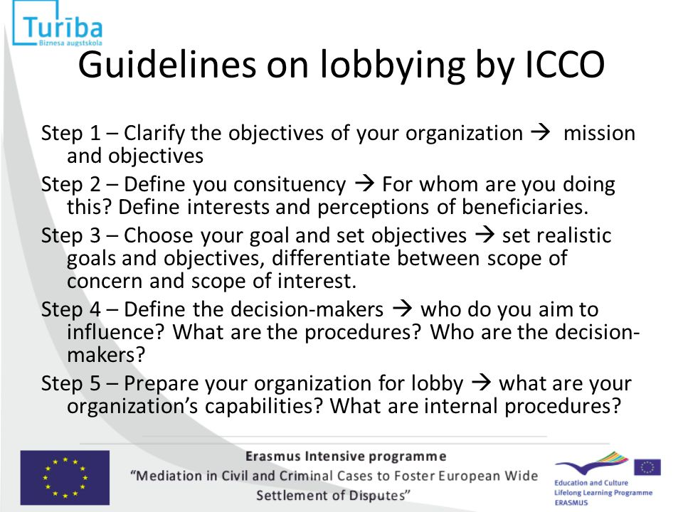 Guidelines on lobbying by ICCO Step 1 – Clarify the objectives of your organization  mission and objectives Step 2 – Define you consituency  For whom are you doing this.